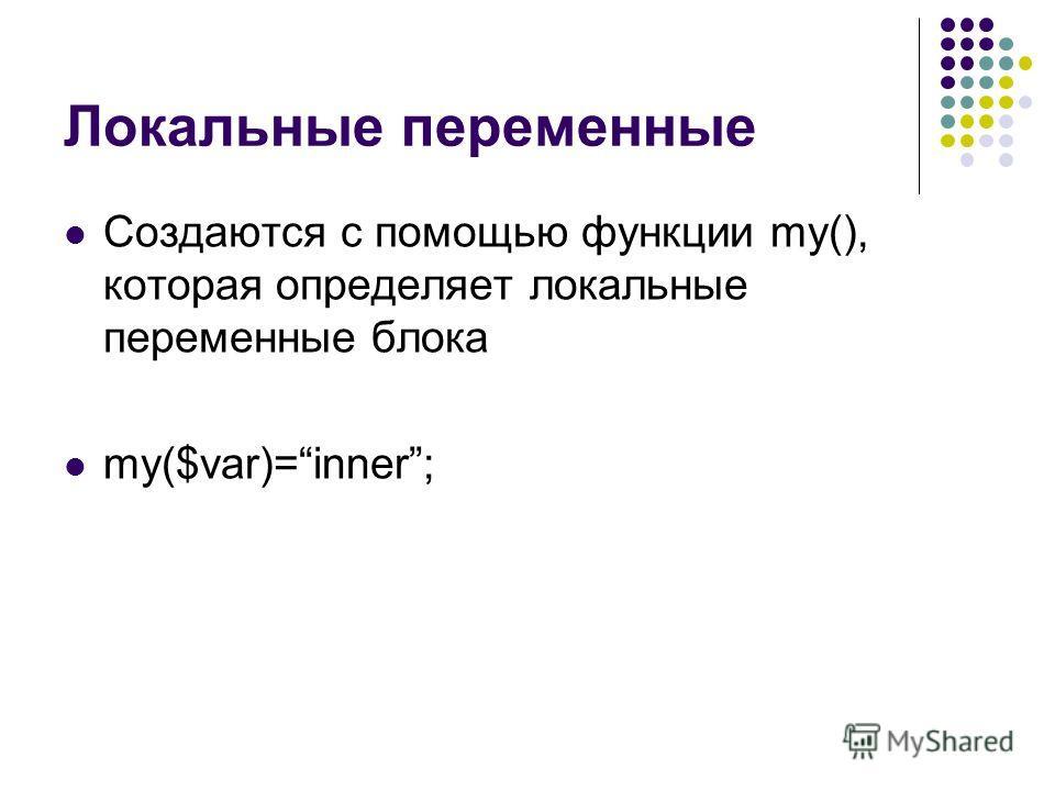 Локальные переменные Создаются с помощью функции my(), которая определяет локальные переменные блока my($var)=inner;