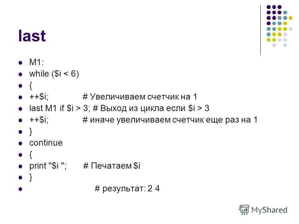 last M1: while ($i < 6) { ++$i; # Увеличиваем счетчик на 1 last M1 if $i > 3; # Выход из цикла если $i > 3 ++$i; # иначе увеличиваем счетчик еще раз на 1 } continue { print $i ; # Печатаем $i } # результат: 2 4