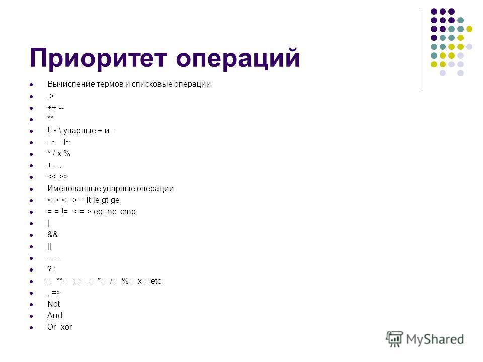 Приоритет операций Вычисление термов и списковые операции -> ++ -- ** ! ~ \ унарные + и – =~ !~ * / x % + -. > Именованные унарные операции = lt le gt ge = = != eq ne cmp | && ||.. … ? : = **= += -= *= /= %= x= etc, => Not And Or xor