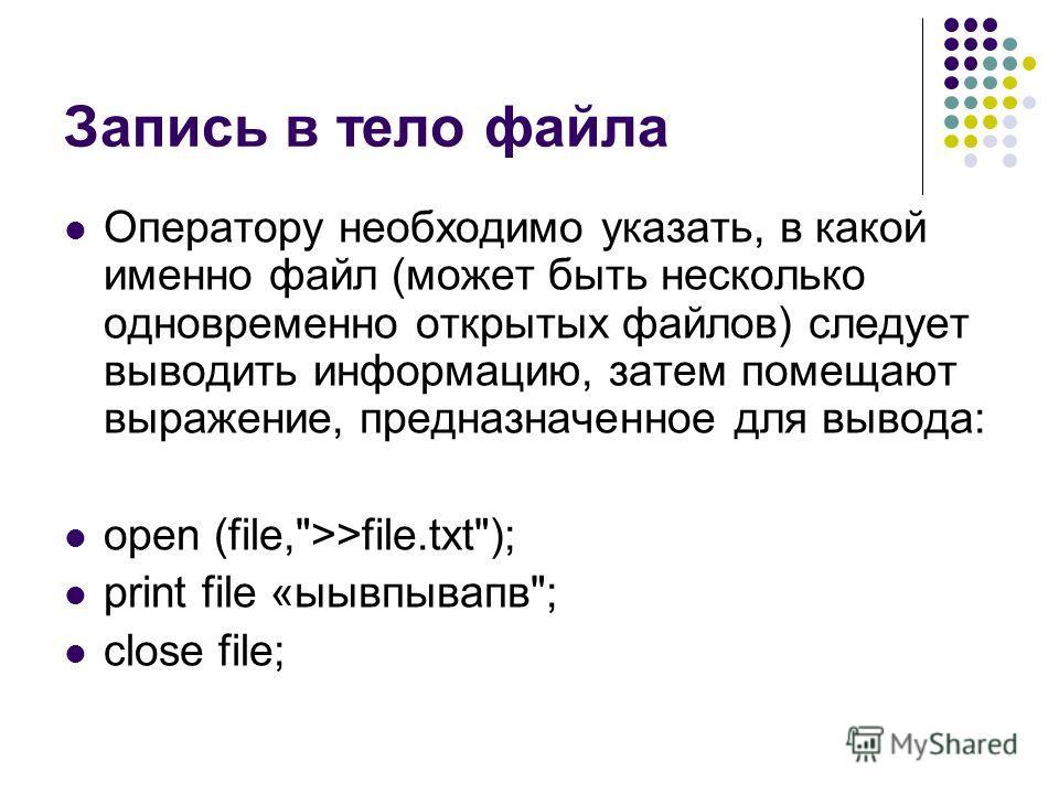 Запись в тело файла Оператору необходимо указать, в какой именно файл (может быть несколько одновременно открытых файлов) следует выводить информацию, затем помещают выражение, предназначенное для вывода: open (file,