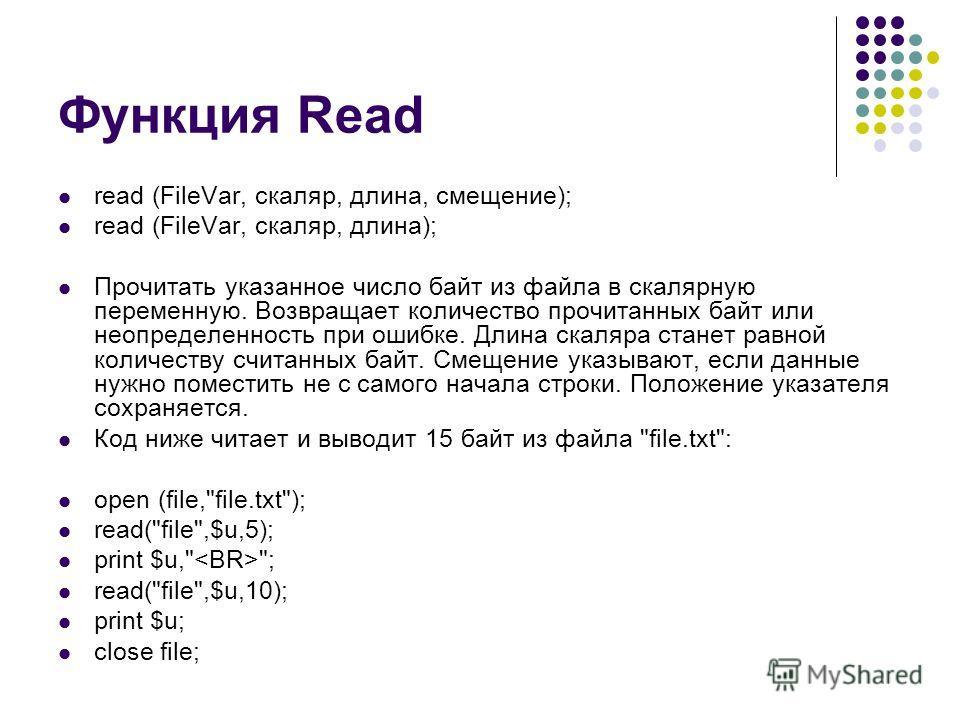 Функция Read read (FileVar, скаляр, длина, смещение); read (FileVar, скаляр, длина); Прочитать указанное число байт из файла в скалярную переменную. Возвращает количество прочитанных байт или неопределенность при ошибке. Длина скаляра станет равной к