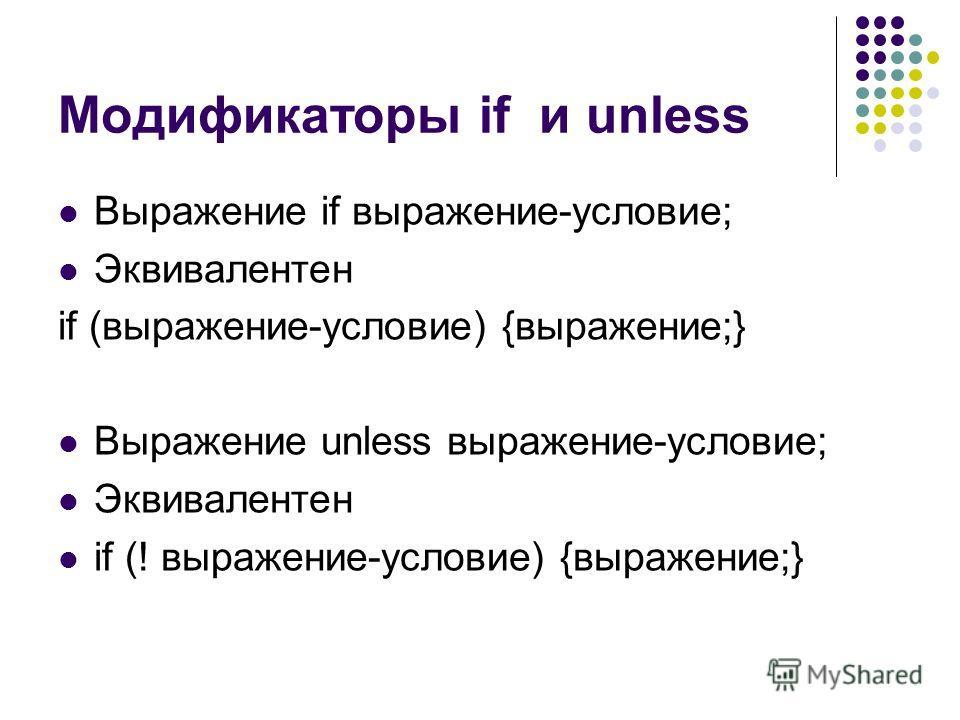Модификаторы if и unless Выражение if выражение-условие; Эквивалентен if (выражение-условие) {выражение;} Выражение unless выражение-условие; Эквивалентен if (! выражение-условие) {выражение;}