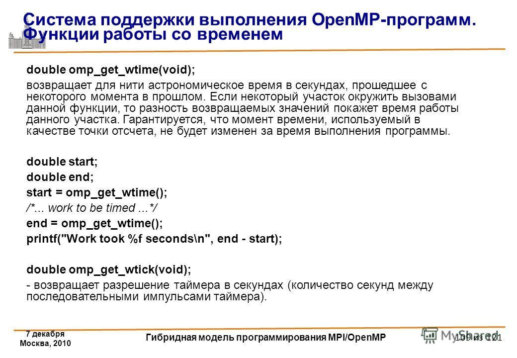 7 декабря Москва, 2010 Гибридная модель программирования MPI/OpenMP 109 из 121 double omp_get_wtime(void); возвращает для нити астрономическое время в секундах, прошедшее с некоторого момента в прошлом. Если некоторый участок окружить вызовами данной