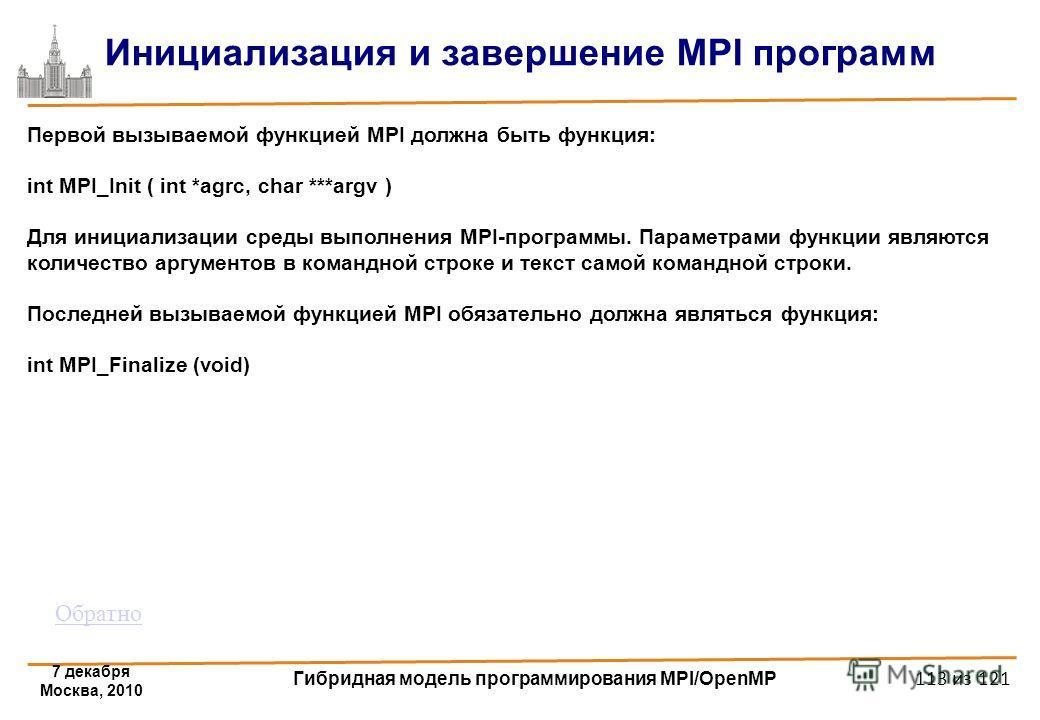 7 декабря Москва, 2010 Гибридная модель программирования MPI/OpenMP 113 из 121 Инициализация и завершение MPI программ Первой вызываемой функцией MPI должна быть функция: int MPI_Init ( int *agrc, char ***argv ) Для инициализации среды выполнения MPI