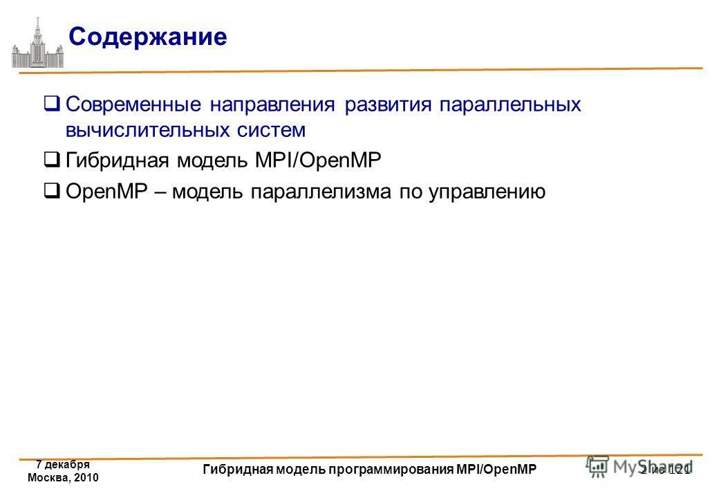 7 декабря Москва, 2010 Гибридная модель программирования MPI/OpenMP 2 из 121 Содержание Современные направления развития параллельных вычислительных систем Гибридная модель MPI/OpenMP OpenMP – модель параллелизма по управлению