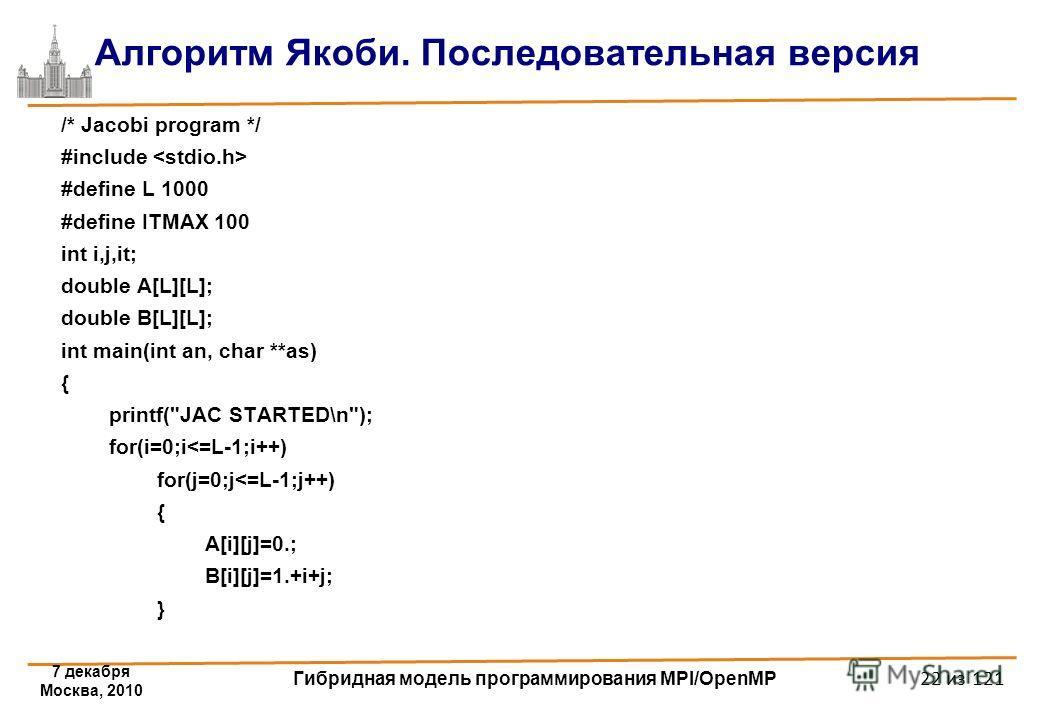 7 декабря Москва, 2010 Гибридная модель программирования MPI/OpenMP 22 из 121 Алгоритм Якоби. Последовательная версия /* Jacobi program */ #include #define L 1000 #define ITMAX 100 int i,j,it; double A[L][L]; double B[L][L]; int main(int an, char **a