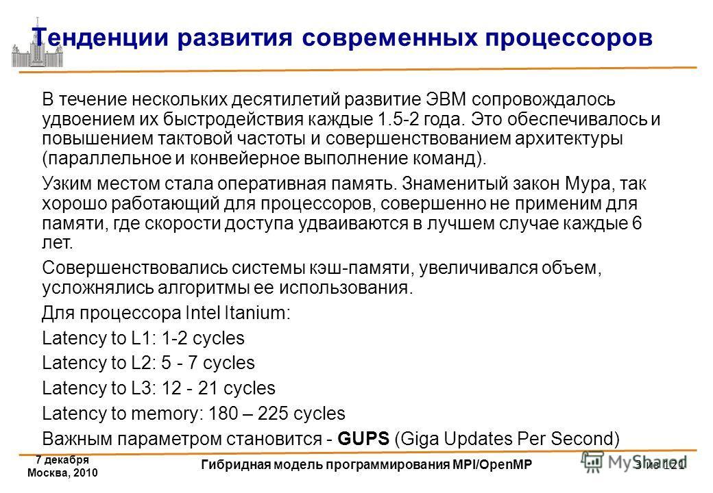 7 декабря Москва, 2010 Гибридная модель программирования MPI/OpenMP 3 из 121 Тенденции развития современных процессоров В течение нескольких десятилетий развитие ЭВМ сопровождалось удвоением их быстродействия каждые 1.5-2 года. Это обеспечивалось и п