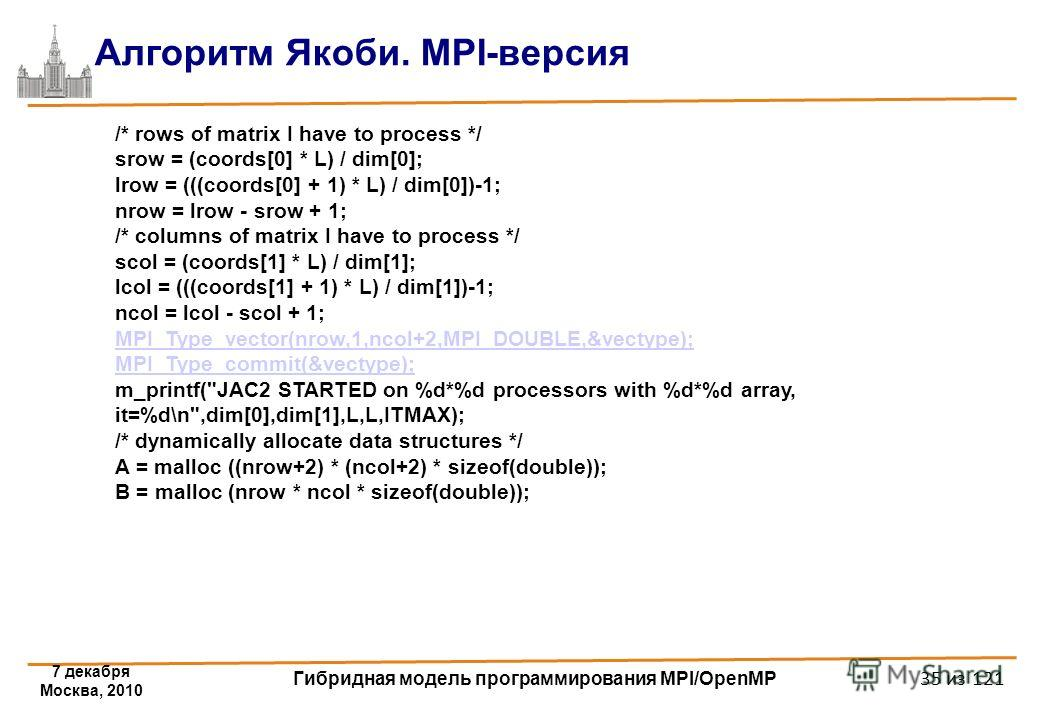 7 декабря Москва, 2010 Гибридная модель программирования MPI/OpenMP 35 из 121 Алгоритм Якоби. MPI-версия /* rows of matrix I have to process */ srow = (coords[0] * L) / dim[0]; lrow = (((coords[0] + 1) * L) / dim[0])-1; nrow = lrow - srow + 1; /* col