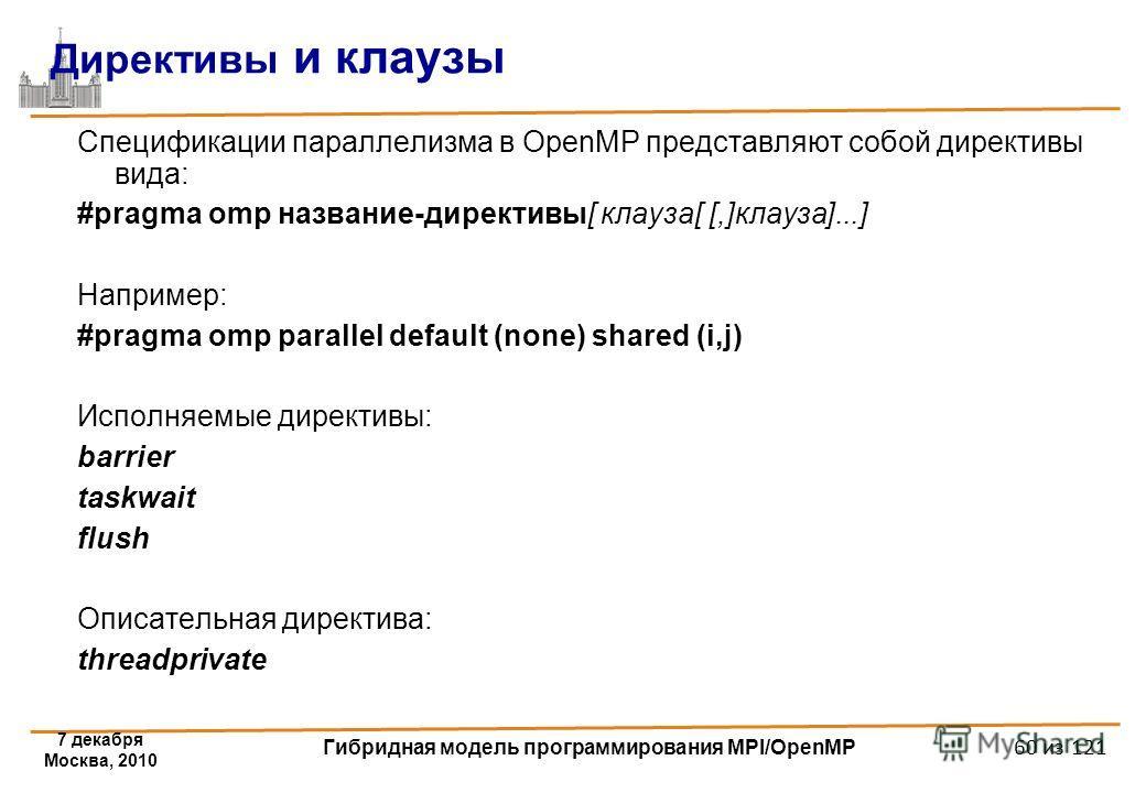 7 декабря Москва, 2010 Гибридная модель программирования MPI/OpenMP 60 из 121 Директивы и клаузы Спецификации параллелизма в OpenMP представляют собой директивы вида: #pragma omp название-директивы[ клауза[ [,]клауза]...] Например: #pragma omp parall