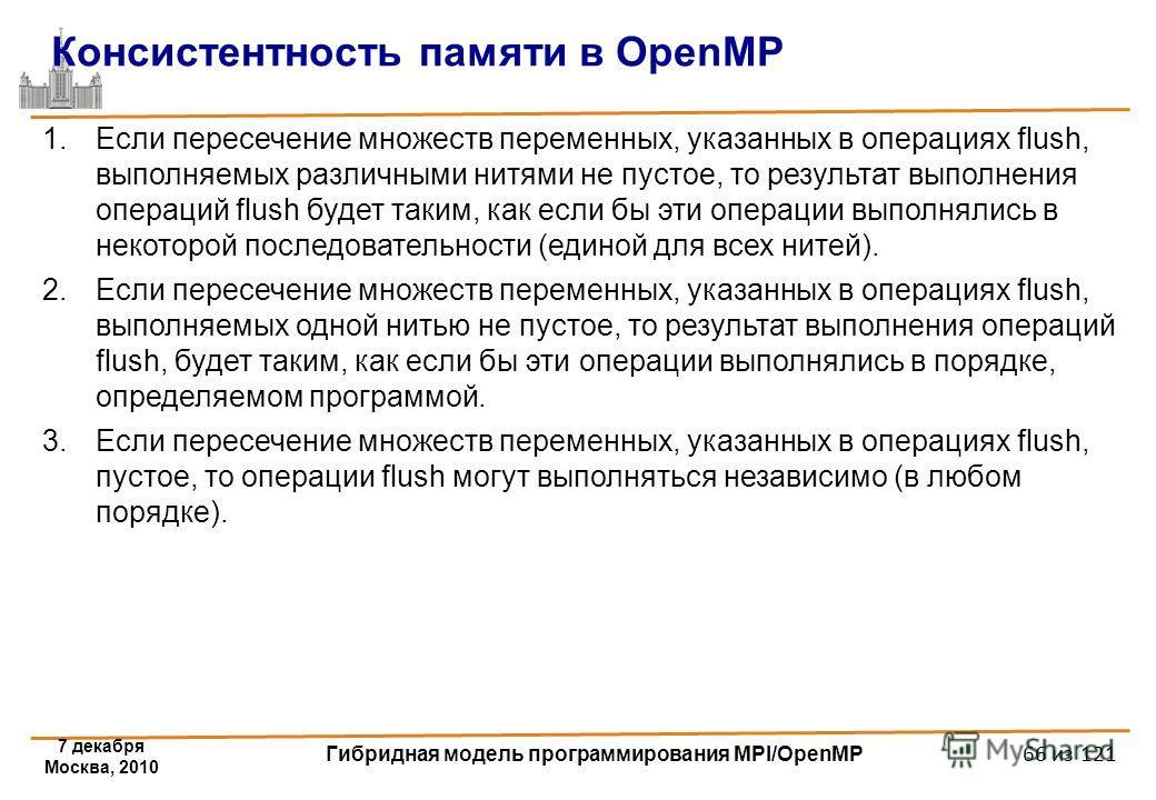 7 декабря Москва, 2010 Гибридная модель программирования MPI/OpenMP 66 из 121 Консистентность памяти в OpenMP 1.Если пересечение множеств переменных, указанных в операциях flush, выполняемых различными нитями не пустое, то результат выполнения операц