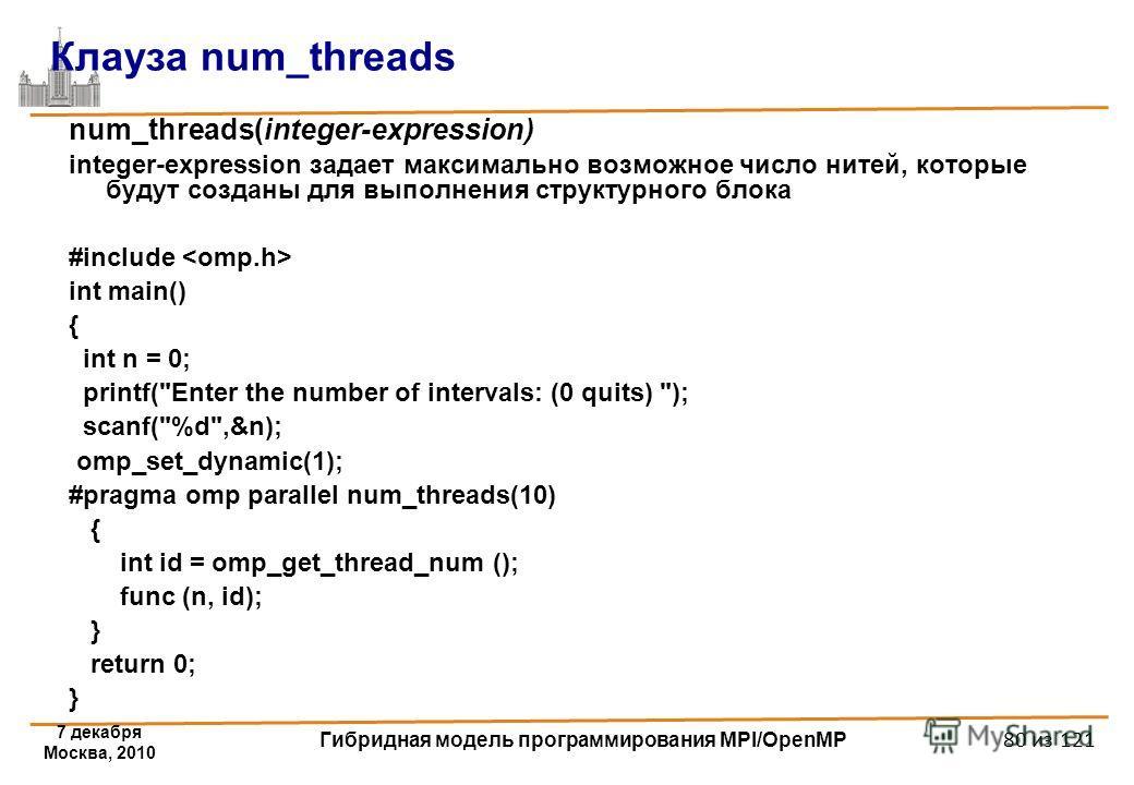7 декабря Москва, 2010 Гибридная модель программирования MPI/OpenMP 80 из 121 Клауза num_threads num_threads(integer-expression) integer-expression задает максимально возможное число нитей, которые будут созданы для выполнения структурного блока #inc