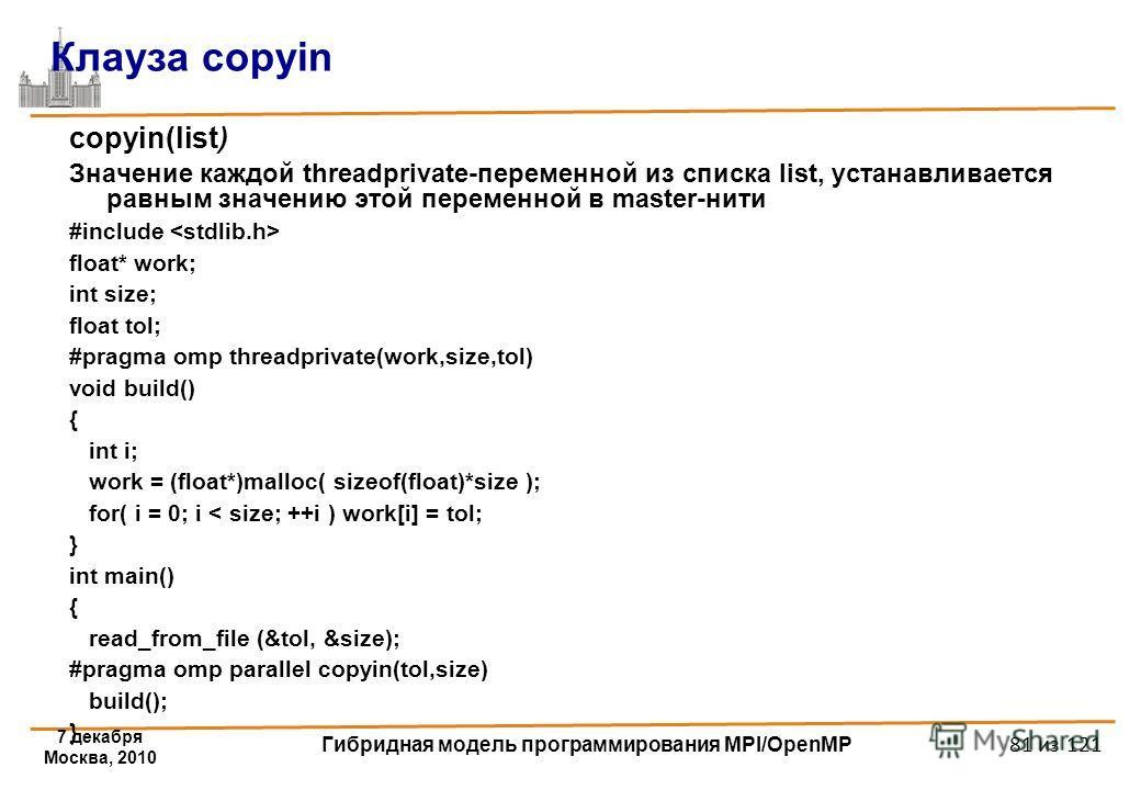 7 декабря Москва, 2010 Гибридная модель программирования MPI/OpenMP 81 из 121 Клауза copyin copyin(list) Значение каждой threadprivate-переменной из списка list, устанавливается равным значению этой переменной в master-нити #include float* work; int