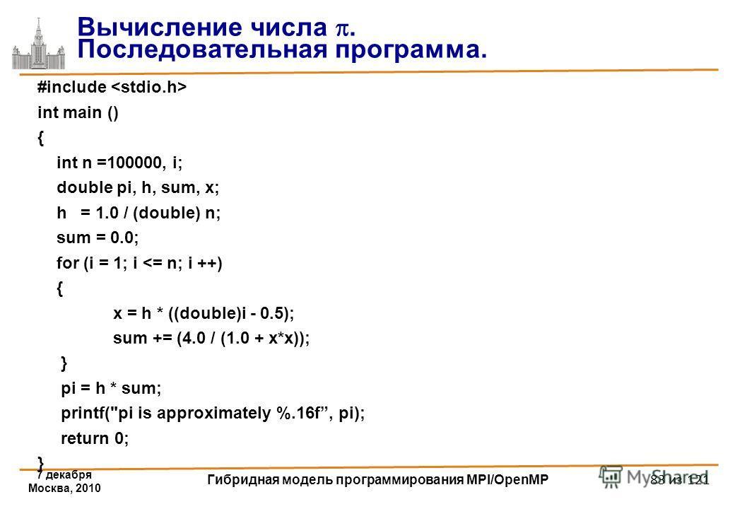 7 декабря Москва, 2010 Гибридная модель программирования MPI/OpenMP 83 из 121 #include int main () { int n =100000, i; double pi, h, sum, x; h = 1.0 / (double) n; sum = 0.0; for (i = 1; i