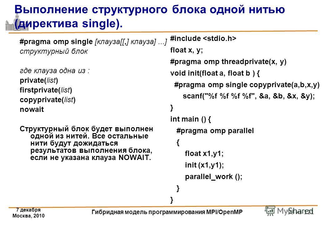 7 декабря Москва, 2010 Гибридная модель программирования MPI/OpenMP 93 из 121 Выполнение структурного блока одной нитью (директива single). #pragma omp single [клауза[[,] клауза]...] структурный блок где клауза одна из : private(list) firstprivate(li