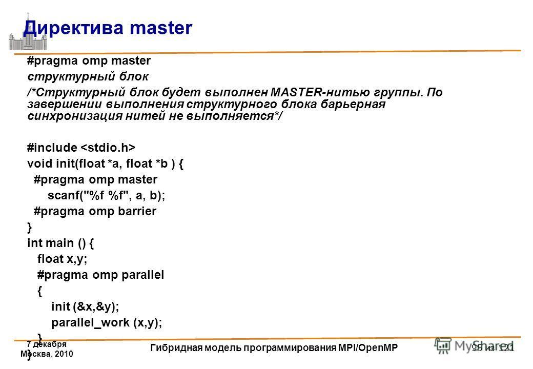 7 декабря Москва, 2010 Гибридная модель программирования MPI/OpenMP 95 из 121 #pragma omp master структурный блок /*Структурный блок будет выполнен MASTER-нитью группы. По завершении выполнения структурного блока барьерная синхронизация нитей не выпо