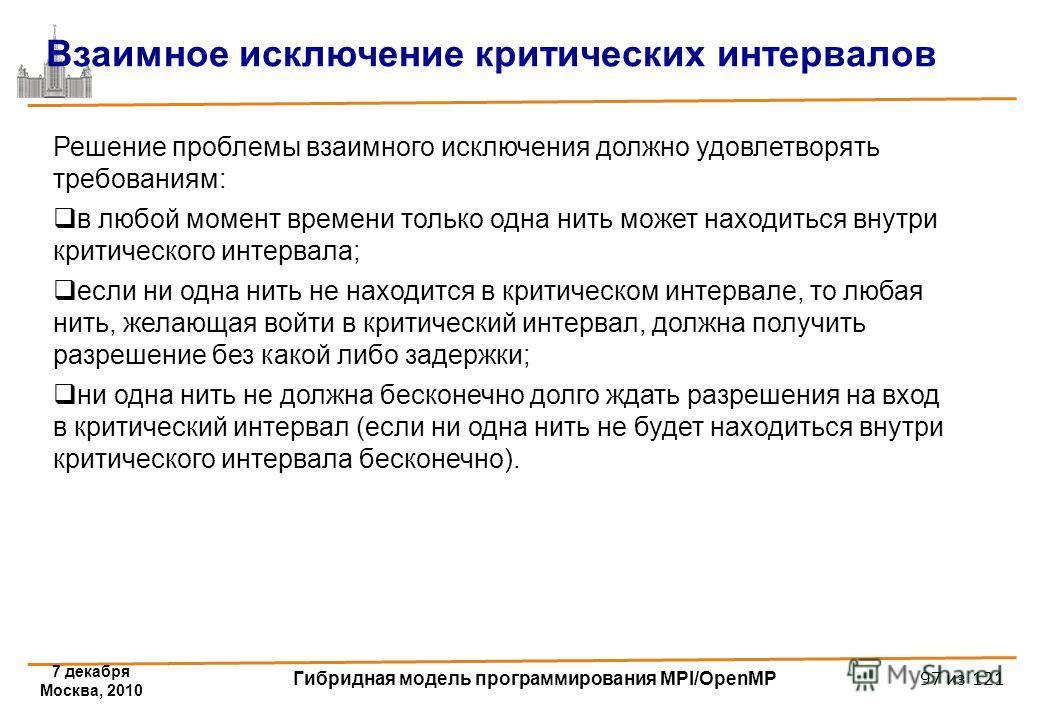 7 декабря Москва, 2010 Гибридная модель программирования MPI/OpenMP 97 из 121 Решение проблемы взаимного исключения должно удовлетворять требованиям: в любой момент времени только одна нить может находиться внутри критического интервала; если ни одна