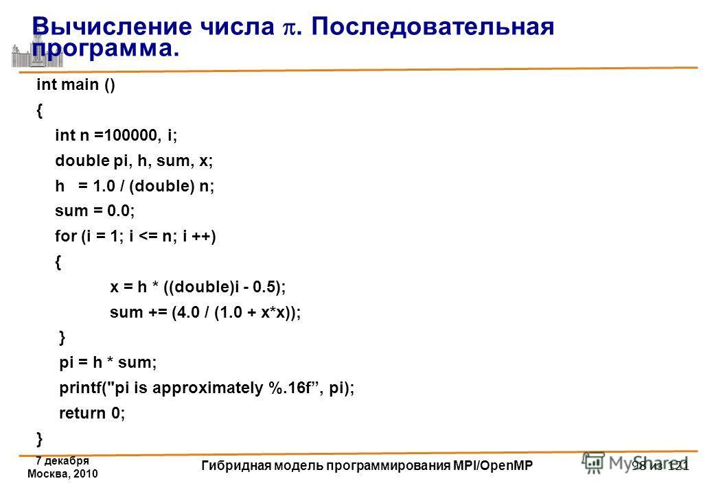 7 декабря Москва, 2010 Гибридная модель программирования MPI/OpenMP 98 из 121 int main () { int n =100000, i; double pi, h, sum, x; h = 1.0 / (double) n; sum = 0.0; for (i = 1; i