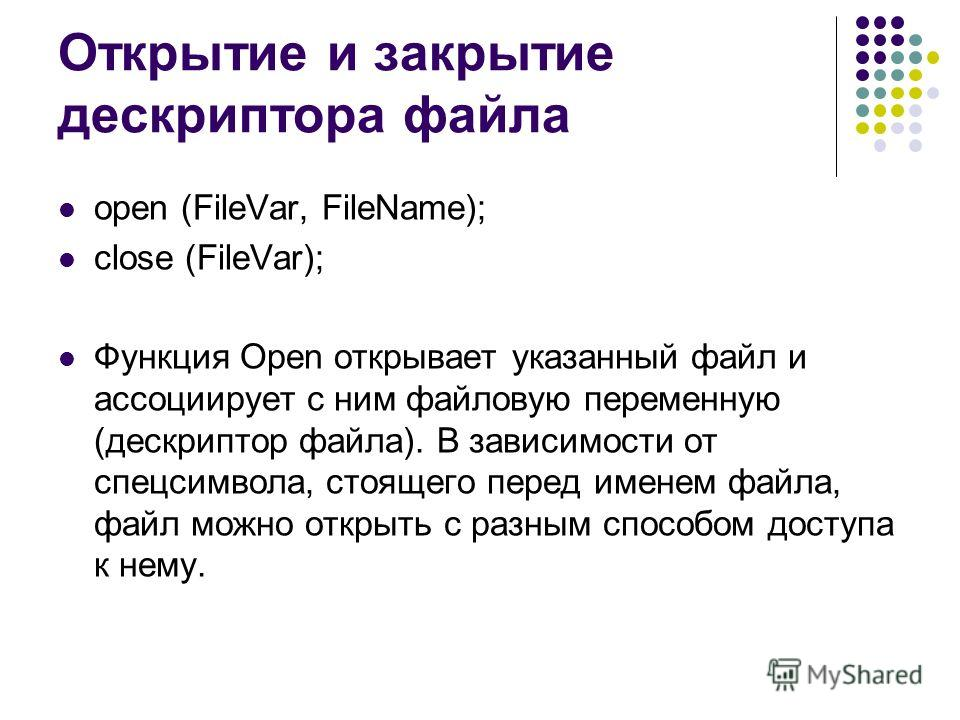 Открытие и закрытие дескриптора файла open (FileVar, FileName); close (FileVar); Функция Open открывает указанный файл и ассоциирует с ним файловую переменную (дескриптор файла). В зависимости от спецсимвола, стоящего перед именем файла, файл можно о