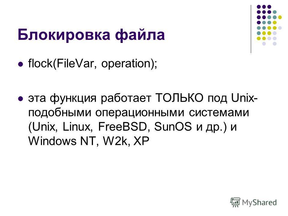 Блокировка файла flock(FileVar, operation); эта функция работает ТОЛЬКО под Unix- подобными операционными системами (Unix, Linux, FreeBSD, SunOS и др.) и Windows NT, W2k, XP