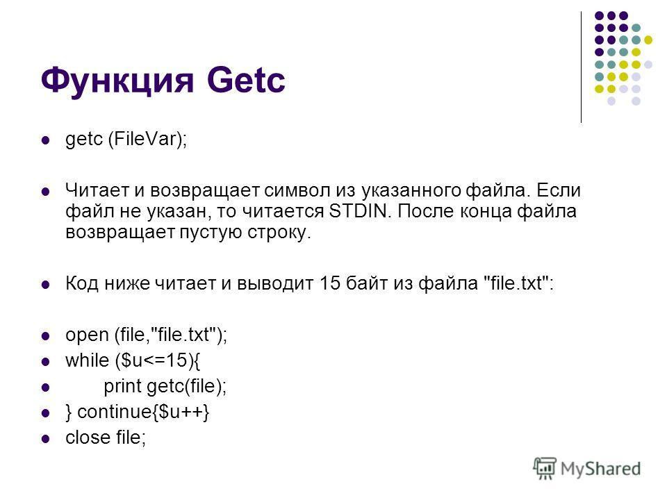 Функция Getc getc (FileVar); Читает и возвращает символ из указанного файла. Если файл не указан, то читается STDIN. После конца файла возвращает пустую строку. Код ниже читает и выводит 15 байт из файла file.txt: open (file,file.txt); while ($u