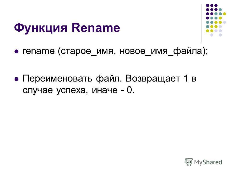 Функция Rename rename (старое_имя, новое_имя_файла); Переименовать файл. Возвращает 1 в случае успеха, иначе - 0.
