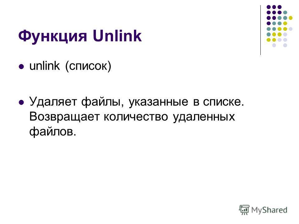 Функция Unlink unlink (список) Удаляет файлы, указанные в списке. Возвращает количество удаленных файлов.