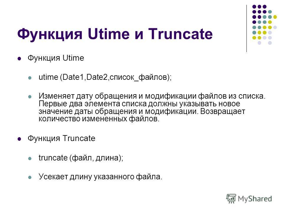 Функция Utime и Truncate Функция Utime utime (Date1,Date2,список_файлов); Изменяет дату обращения и модификации файлов из списка. Первые два элемента списка должны указывать новое значение даты обращения и модификации. Возвращает количество измененны