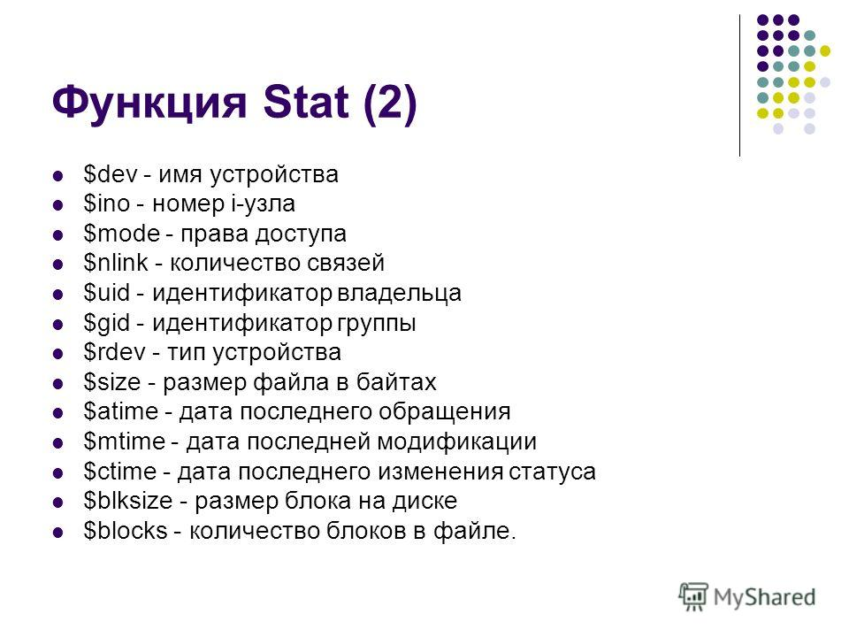 Функция Stat (2) $dev - имя устройства $ino - номер i-узла $mode - права доступа $nlink - количество связей $uid - идентификатор владельца $gid - идентификатор группы $rdev - тип устройства $size - размер файла в байтах $atime - дата последнего обращ