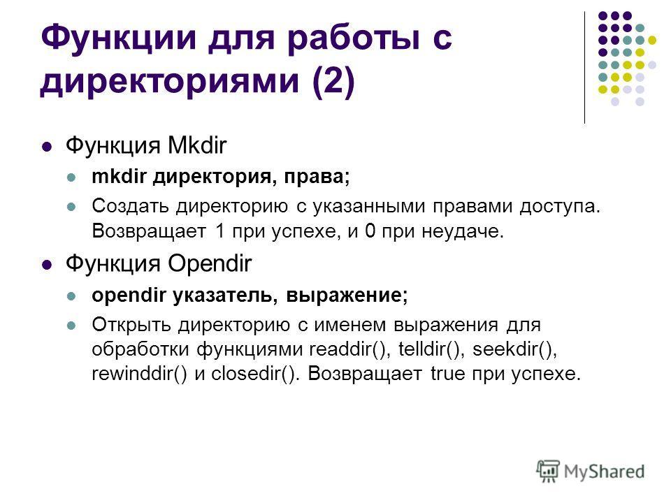 Функции для работы с директориями (2) Функция Mkdir mkdir директория, права; Создать директорию с указанными правами доступа. Возвращает 1 при успехе, и 0 при неудаче. Функция Opendir opendir указатель, выражение; Открыть директорию с именем выражени