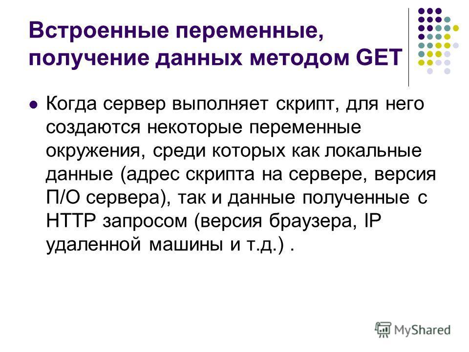 Встроенные переменные, получение данных методом GET Когда сервер выполняет скрипт, для него создаются некоторые переменные окружения, среди которых как локальные данные (адрес скрипта на сервере, версия П/О сервера), так и данные полученные с HTTP за