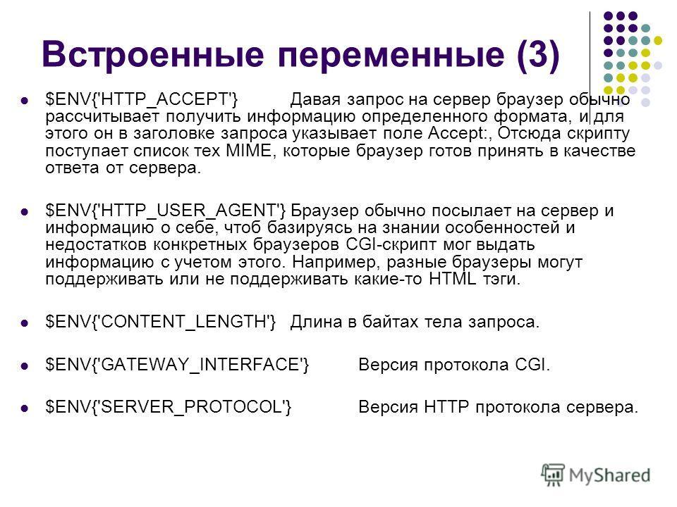 Встроенные переменные (3) $ENV{'HTTP_ACCEPT'}Давая запрос на сервер браузер обычно рассчитывает получить информацию определенного формата, и для этого он в заголовке запроса указывает поле Accept:, Отсюда скрипту поступает список тех MIME, которые бр