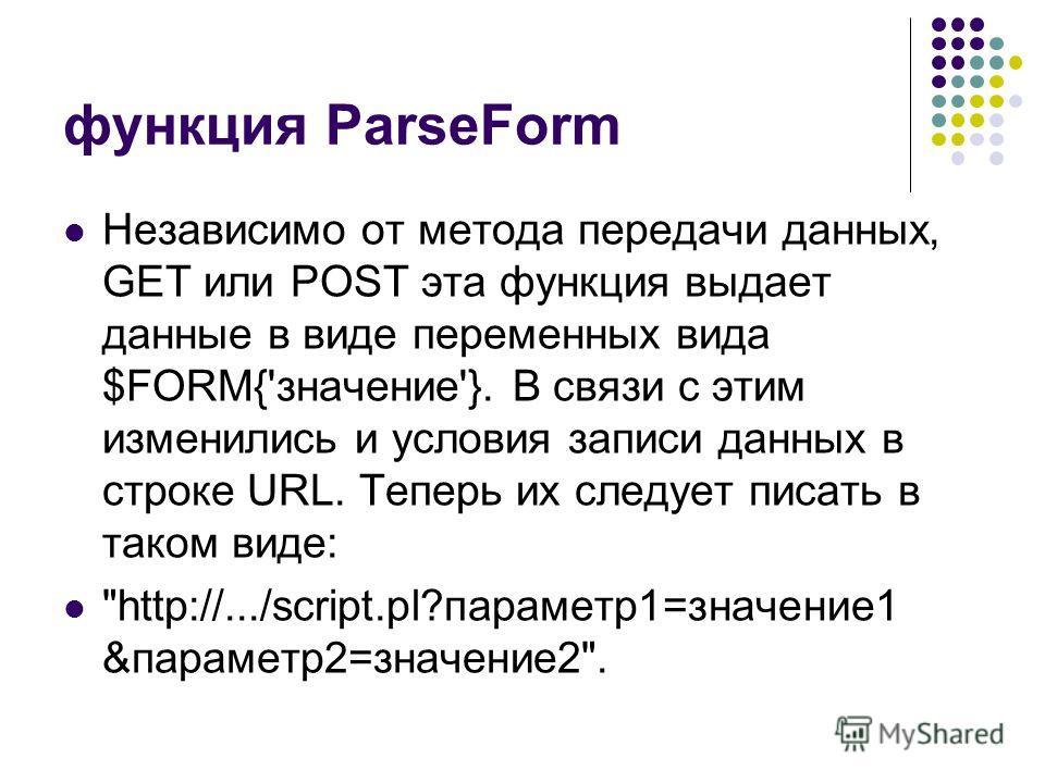 функция ParseForm Независимо от метода передачи данных, GET или POST эта функция выдает данные в виде переменных вида $FORM{'значение'}. В связи с этим изменились и условия записи данных в строке URL. Теперь их следует писать в таком виде: