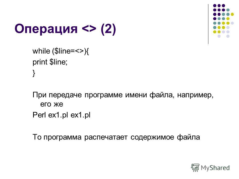 Операция  (2) while ($line=){ print $line; } При передаче программе имени файла, например, его же Perl ex1.pl ex1.pl То программа распечатает содержимое файла