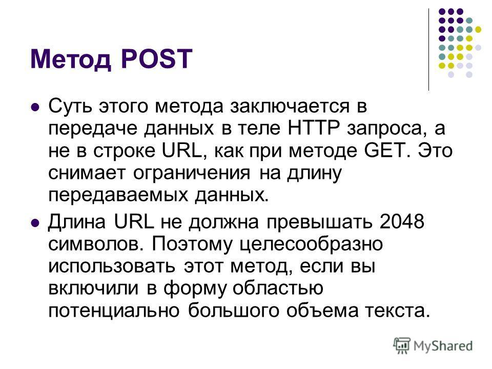 Метод POST Суть этого метода заключается в передаче данных в теле HTTP запроса, а не в строке URL, как при методе GET. Это снимает ограничения на длину передаваемых данных. Длина URL не должна превышать 2048 символов. Поэтому целесообразно использова