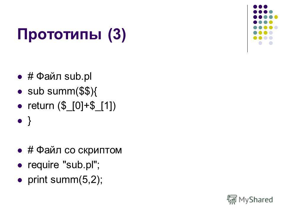 Прототипы (3) # Файл sub.pl sub summ($$){ return ($_[0]+$_[1]) } # Файл со скриптом require sub.pl; print summ(5,2);