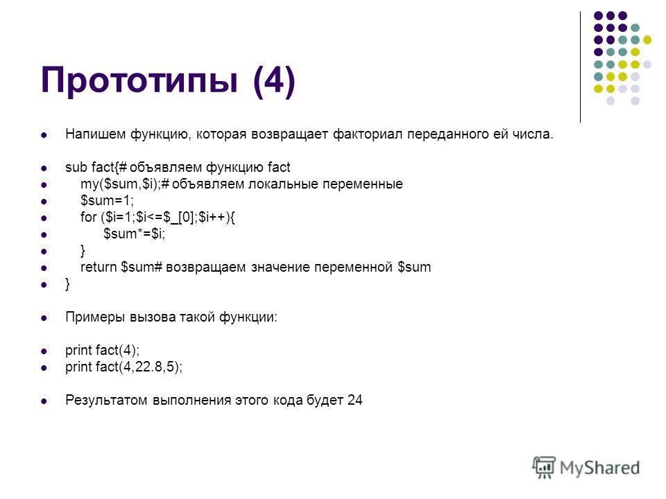 Прототипы (4) Напишем функцию, которая возвращает факториал переданного ей числа. sub fact{# объявляем функцию fact my($sum,$i);# объявляем локальные переменные $sum=1; for ($i=1;$i