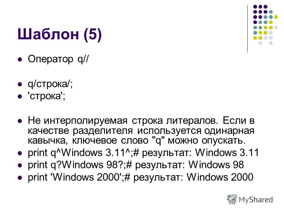 Шаблон (5) Оператор q// q/строка/; 'строка'; Не интерполируемая строка литералов. Если в качестве разделителя используется одинарная кавычка, ключевое слово