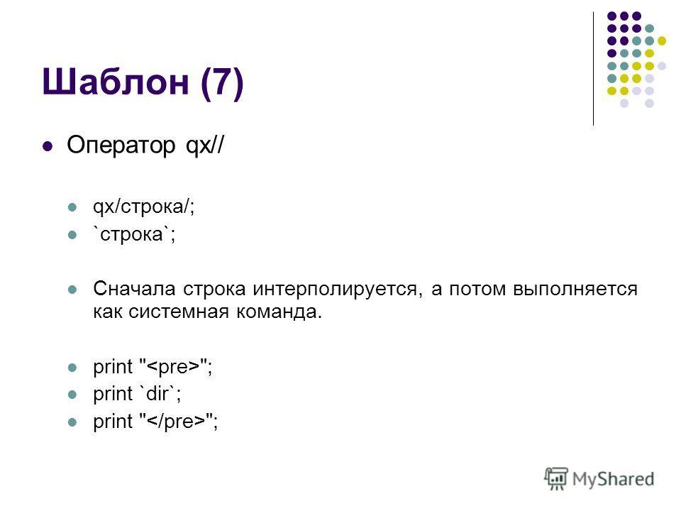 Шаблон (7) Оператор qx// qx/строка/; `строка`; Сначала строка интерполируется, а потом выполняется как системная команда. print  ; print `dir`; print  ;