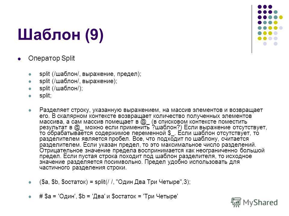 Шаблон (9) Оператор Split split (/шаблон/, выражение, предел); split (/шаблон/, выражение); split (/шаблон/); split; Разделяет строку, указанную выражением, на массив элементов и возвращает его. В скалярном контексте возвращает количество полученных