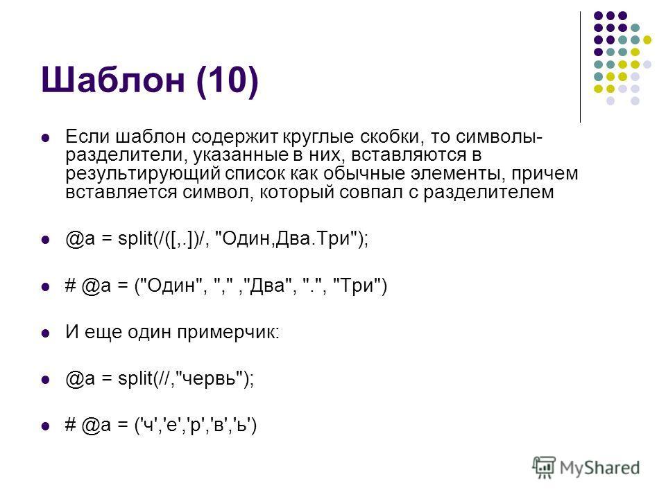 Шаблон (10) Если шаблон содержит круглые скобки, то символы- разделители, указанные в них, вставляются в результирующий список как обычные элементы, причем вставляется символ, который совпал с разделителем @a = split(/([,.])/,