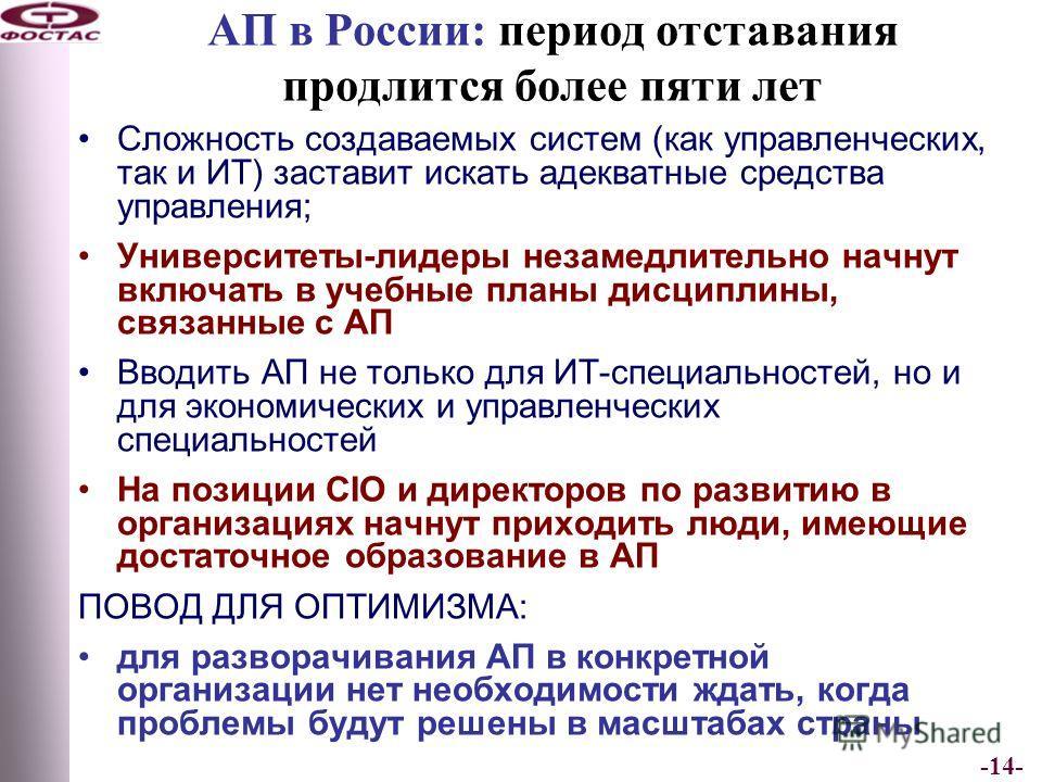 -14- АП в России: период отставания продлится более пяти лет Сложность создаваемых систем (как управленческих, так и ИТ) заставит искать адекватные средства управления; Университеты-лидеры незамедлительно начнут включать в учебные планы дисциплины, с