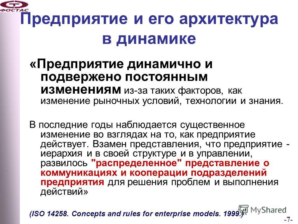 -7- Предприятие и его архитектура в динамике «Предприятие динамично и подвержено постоянным изменениям из-за таких факторов, как изменение рыночных условий, технологии и знания. В последние годы наблюдается существенное изменение во взглядах на то, к