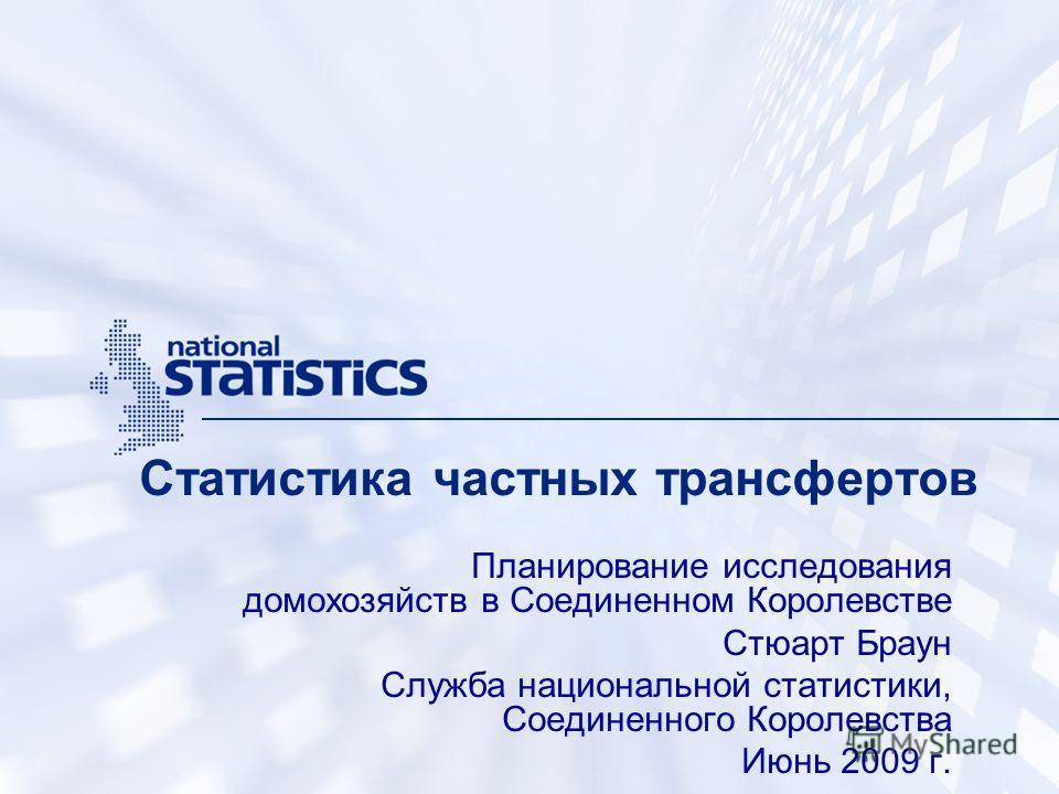 Статистика частных трансфертов Планирование исследования домохозяйств в Соединенном Королевстве Стюарт Браун Служба национальной статистики, Соединенного Королевства Июнь 2009 г.