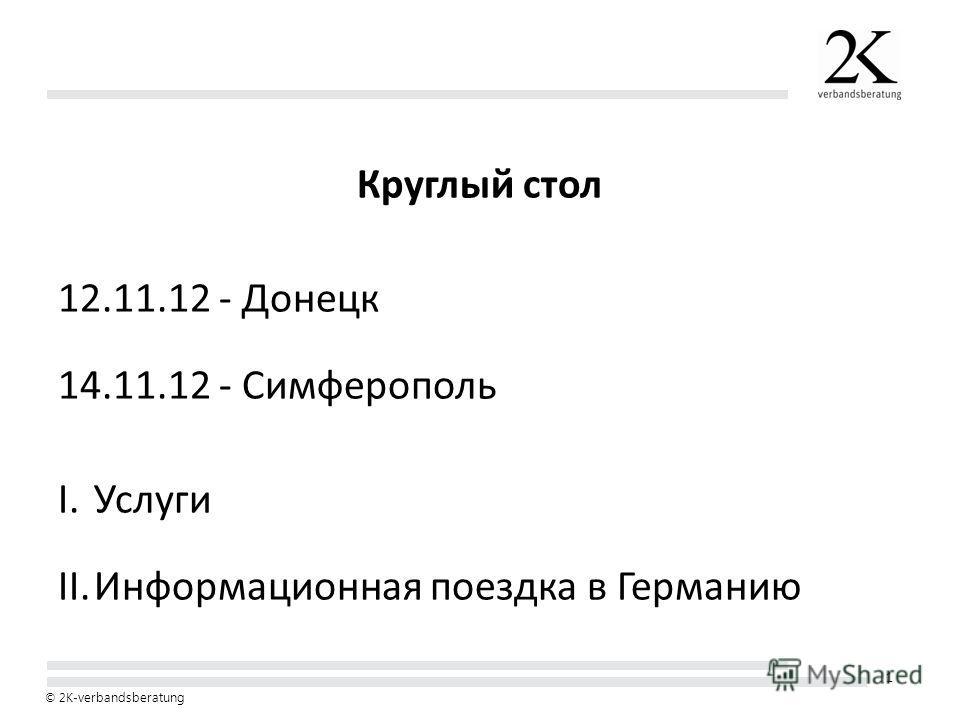 1 © 2K- verbandsberatung Круглый стол 12.11.12 - Донецк 14.11.12 - Симферополь I.Услуги II.Информационная поездка в Германию