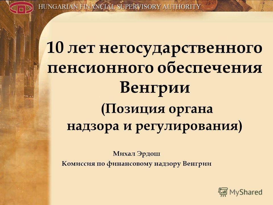 10 лет негосударственного пенсионного обеспечения Венгрии (Позиция органа надзора и регулирования) Михал Эрдош Комиссия по финансовому надзору Венгрии