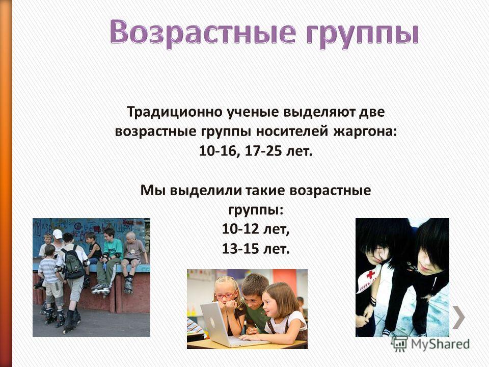 Традиционно ученые выделяют две возрастные группы носителей жаргона: 10-16, 17-25 лет. Мы выделили такие возрастные группы: 10-12 лет, 13-15 лет.