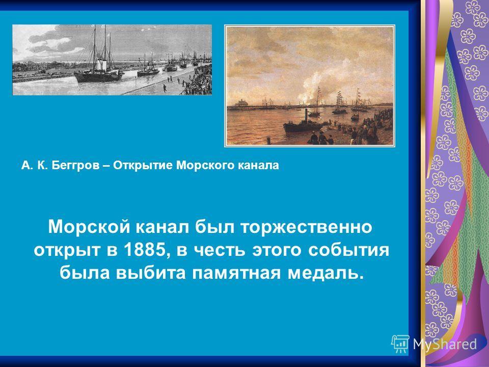 Морской канал был торжественно открыт в 1885, в честь этого события была выбита памятная медаль. А. К. Беггров – Открытие Морского канала