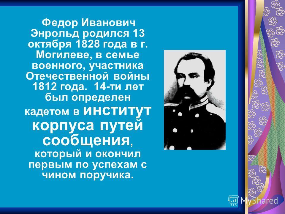 Федор Иванович Энрольд родился 13 октября 1828 года в г. Могилеве, в семье военного, участника Отечественной войны 1812 года. 14-ти лет был определен кадетом в институт корпуса путей сообщения, который и окончил первым по успехам с чином поручика.
