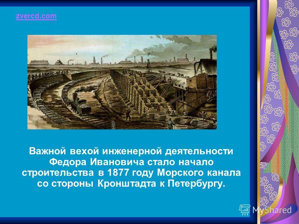 Важной вехой инженерной деятельности Федора Ивановича стало начало строительства в 1877 году Морского канала со стороны Кронштадта к Петербургу. zvercd.com