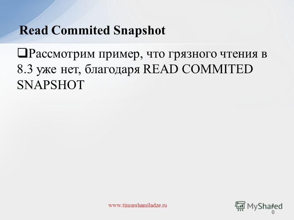 Read Commited Snapshot 10 www.timurshamiladze.ru Рассмотрим пример, что грязного чтения в 8.3 уже нет, благодаря READ COMMITED SNAPSHOT